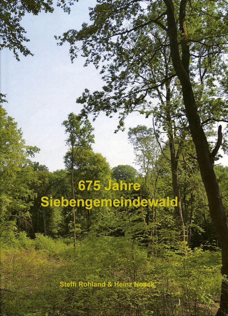 Steffi Rohland und Heinz Noack: 675 Jahre Siebengemeindewald 1341 – 2016.